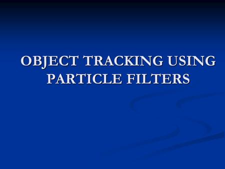 OBJECT TRACKING USING PARTICLE FILTERS. Table of Contents Tracking Tracking Tracking as a probabilistic inference problem Tracking as a probabilistic.