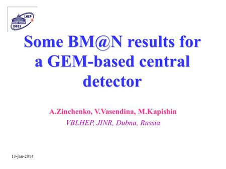 13-jan-2014 Some results for a GEM-based central detector A.Zinchenko, V.Vasendina, M.Kapishin VBLHEP, JINR, Dubna, Russia.