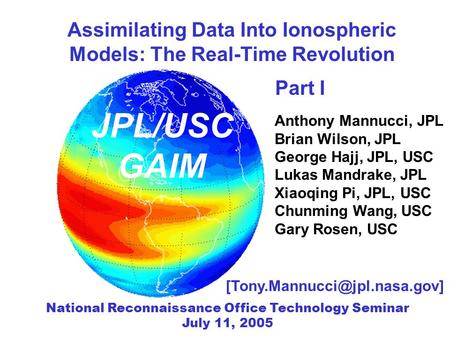 Assimilating Data Into Ionospheric Models: The Real-Time Revolution Anthony Mannucci, JPL Brian Wilson, JPL George Hajj, JPL, USC Lukas Mandrake, JPL Xiaoqing.