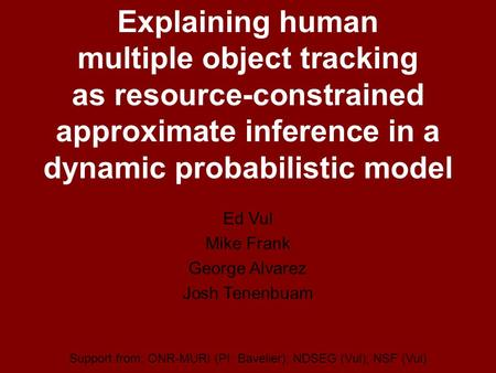 Explaining human multiple object tracking as resource-constrained approximate inference in a dynamic probabilistic model Ed Vul Mike Frank George Alvarez.
