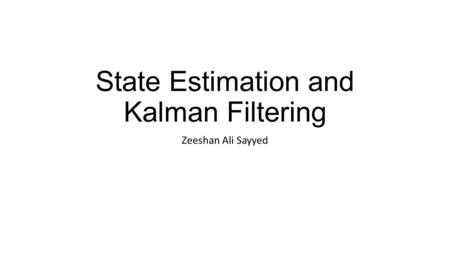 State Estimation and Kalman Filtering Zeeshan Ali Sayyed.