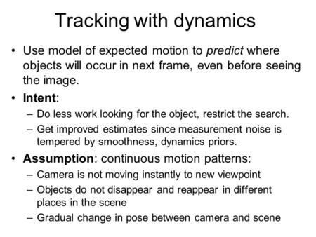 Tracking with dynamics Use model of expected motion to predict where objects will occur in next frame, even before seeing the image. Intent: –Do less work.