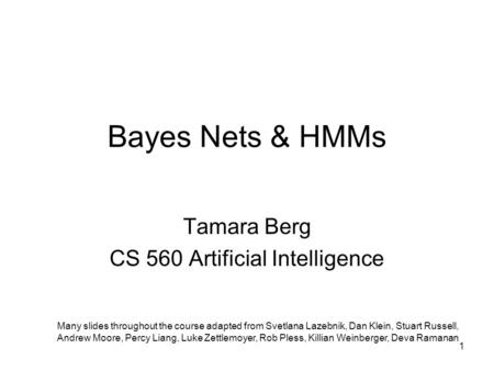 Bayes Nets & HMMs Tamara Berg CS 560 Artificial Intelligence Many slides throughout the course adapted from Svetlana Lazebnik, Dan Klein, Stuart Russell,