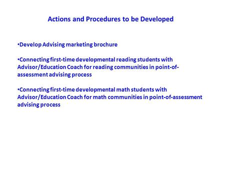 Actions and Procedures to be Developed Develop Advising marketing brochure Connecting first-time developmental reading students with Advisor/Education.