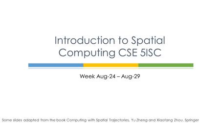 Week Aug-24 – Aug-29 Introduction to Spatial Computing CSE 5ISC Some slides adapted from the book Computing with Spatial Trajectories, Yu Zheng and Xiaofang.