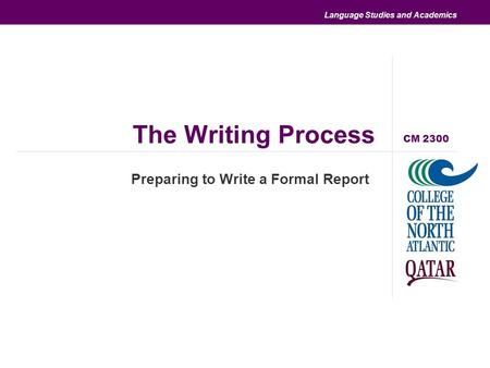 Language Studies and Academics The Writing Process Preparing to Write a Formal Report CM 2300.