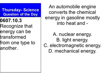 Thursday- Science Question of the Day An automobile engine converts the chemical energy in gasoline mostly into heat and - A. nuclear energy. B. light.