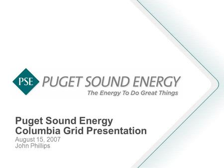 Puget Sound Energy Columbia Grid Presentation August 15, 2007 John Phillips.