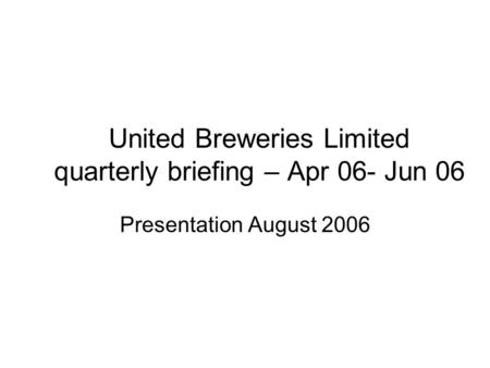 United Breweries Limited quarterly briefing – Apr 06- Jun 06 Presentation August 2006.