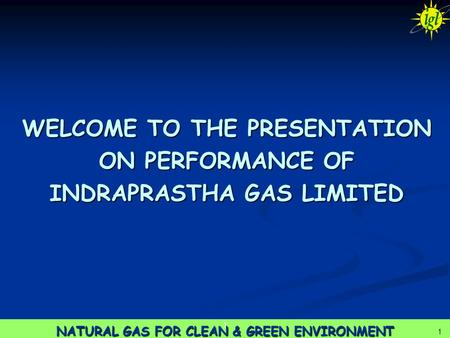 1 NATURAL GAS FOR CLEAN & GREEN ENVIRONMENT 1 1 WELCOME TO THE PRESENTATION ON PERFORMANCE OF INDRAPRASTHA GAS LIMITED.