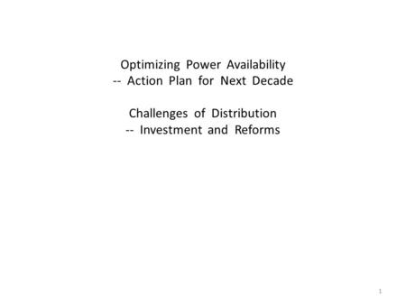 Optimizing Power Availability -- Action Plan for Next Decade Challenges of Distribution -- Investment and Reforms 1.