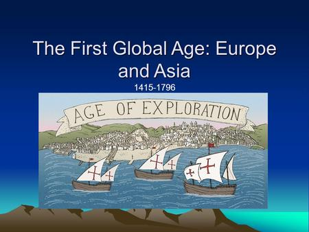 The First Global Age: Europe and Asia 1415-1796. The Search for Spices Europeans Explore the Seas The Crusades introduced Europeans to many luxury goods.