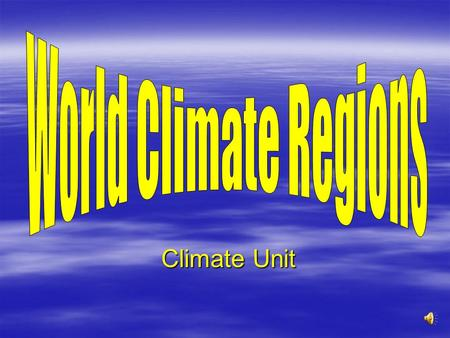 Climate Unit Climate Unit World Climate Regions 1. Tropical Humid 2. Tropical Wet & Dry 3. Arid (Desert) 4. Semiarid 5. Mediterranean 6. Marine West.