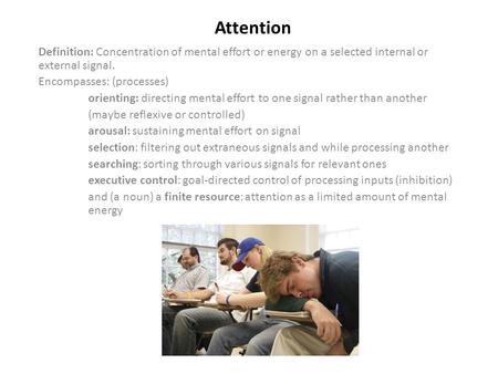 Attention Definition: Concentration of mental effort or energy on a selected internal or external signal. Encompasses: (processes) orienting: directing.