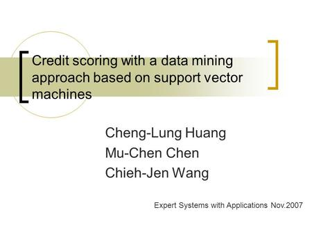 Credit scoring with a data mining approach based on support vector machines Cheng-Lung Huang Mu-Chen Chen Chieh-Jen Wang Expert Systems with Applications.