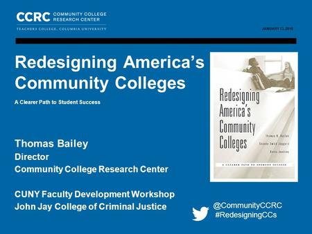 CUNY FACULTY DEVELOPMENT WORKSHOP / JANUARY 13, 2016 1 COMMUNITY COLLEGE RESEARCH CENTER JANUARY 13, 2016 Thomas Bailey Director Community College Research.