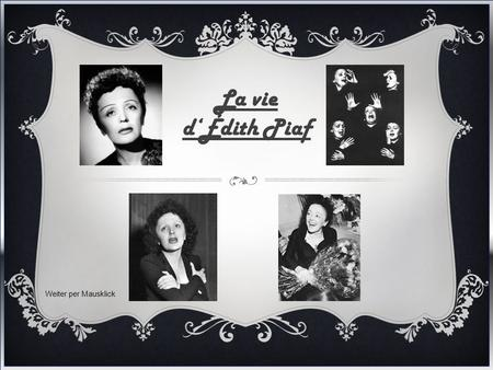 La vie d'Édith Piaf Weiter per Mausklick  Édith Piaf was born Édith Giovanna Gassion in Paris on 19 December 1915.  Her mother, Anetta Maillard, an.