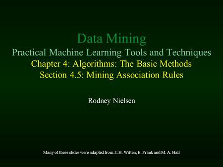Data Mining Practical Machine Learning Tools and Techniques Chapter 4: Algorithms: The Basic Methods Section 4.5: Mining Association Rules Rodney Nielsen.