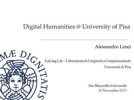 Digital University of Pisa Alessandro Lenci CoLing Lab – Laboratorio di Linguistica Computazionale Università di Pisa Aix-Marseille Université.