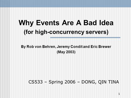 1 Why Events Are A Bad Idea (for high-concurrency servers) By Rob von Behren, Jeremy Condit and Eric Brewer (May 2003) CS533 – Spring 2006 – DONG, QIN.