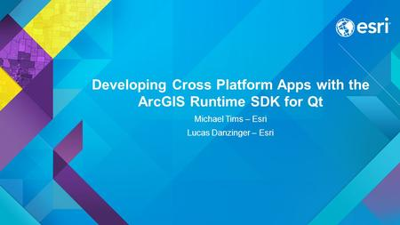 Developing Cross Platform Apps with the ArcGIS Runtime SDK for Qt Michael Tims – Esri Lucas Danzinger – Esri.