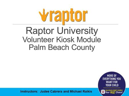 Raptor University Volunteer Kiosk Module Palm Beach County Instructors: Judee Cabrera and Michael Raikis.