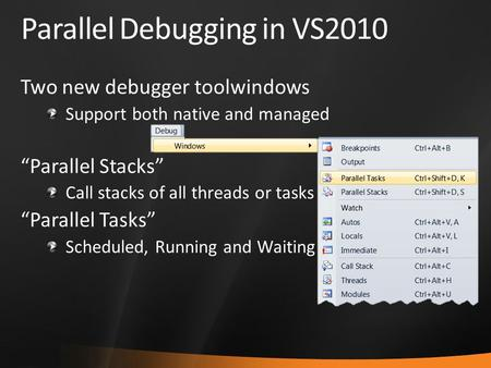 "Parallel Debugging in VS2010 Two new debugger toolwindows Support both native and managed ""Parallel Stacks"" Call stacks of all threads or tasks ""Parallel."