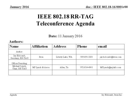 Doc.: IEEE 802.18-16/0001r00 Agenda January 2016 Jay Holcomb, Itron Inc. IEEE 802.18 RR-TAG Teleconference Agenda Date: 11 January 2016 Authors: