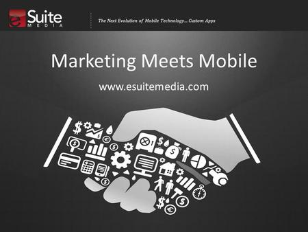 The Next Evolution of Mobile Technology… Custom Apps Marketing Meets Mobile www.esuitemedia.com.