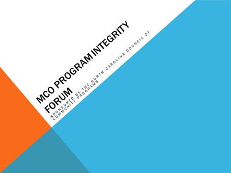 MCO PROGRAM INTEGRITY FORUM SPONSORED BY THE NORTH CAROLINA COUNCIL OF COMMUNITY PROGRAMS.