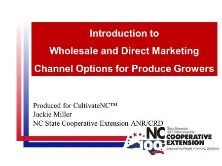 Produced for CultivateNC™ Jackie Miller NC State Cooperative Extension ANR/CRD Introduction to Wholesale and Direct Marketing Channel Options for Produce.