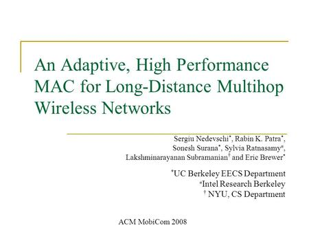 An Adaptive, High Performance MAC for Long-Distance Multihop Wireless Networks Sergiu Nedevschi *, Rabin K. Patra *, Sonesh Surana *, Sylvia Ratnasamy.