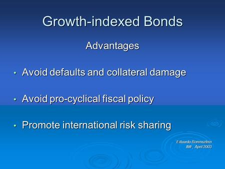 Growth-indexed Bonds Advantages Avoid defaults and collateral damage Avoid defaults and collateral damage Avoid pro-cyclical fiscal policy Avoid pro-cyclical.