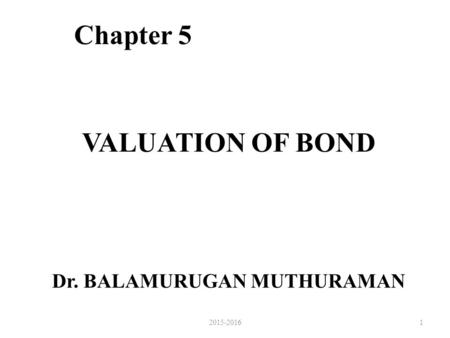 VALUATION OF BOND Chapter 5 Dr. BALAMURUGAN MUTHURAMAN 12015-2016.
