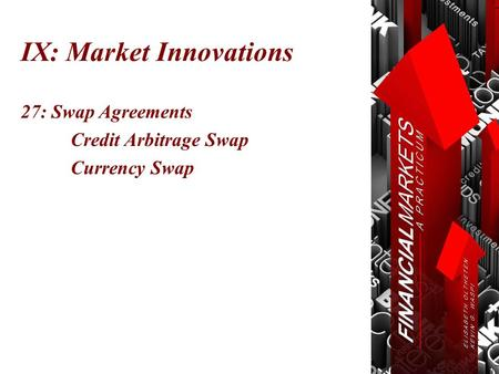 IX: Market Innovations 27: Swap Agreements Credit Arbitrage Swap Currency Swap.