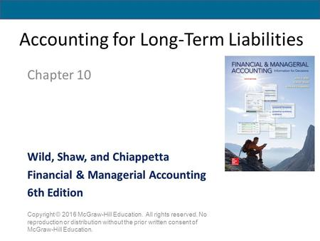 Accounting for Long-Term Liabilities Chapter 10 Copyright © 2016 McGraw-Hill Education. All rights reserved. No reproduction or distribution without the.