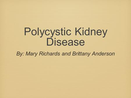 Polycystic Kidney Disease By: Mary Richards and Brittany Anderson.