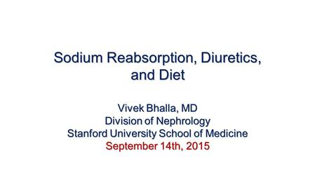 Sodium Reabsorption, Diuretics, and Diet Vivek Bhalla, MD Division of Nephrology Stanford University School of Medicine September 14th, 2015.