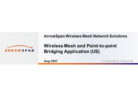 Page: 1 ArrowSpan Wireless Mesh Network Solutions Wireless Mesh and Point-to-point Bridging Application (US) Aug 2007 Confidential Material.