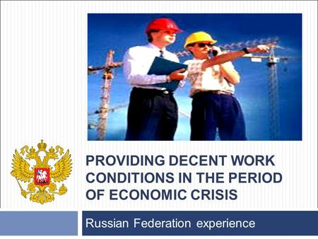 PROVIDING DECENT WORK CONDITIONS IN THE PERIOD OF ECONOMIC CRISIS Russian Federation experience.