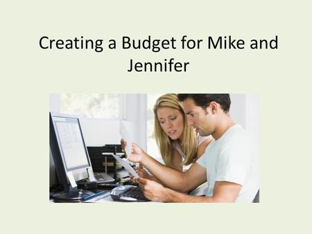 Creating a Budget for Mike and Jennifer. What is a Budget? Weighing how much you earn against how much you spend.