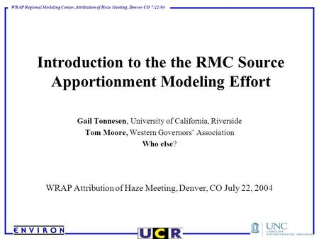 WRAP Regional Modeling Center, Attribution of Haze Meeting, Denver CO 7/22/04 Introduction to the the RMC Source Apportionment Modeling Effort Gail Tonnesen,