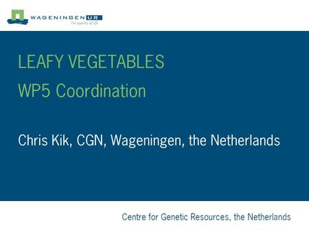 Centre for Genetic Resources, the Netherlands LEAFY VEGETABLES WP5 Coordination Chris Kik, CGN, Wageningen, the Netherlands.