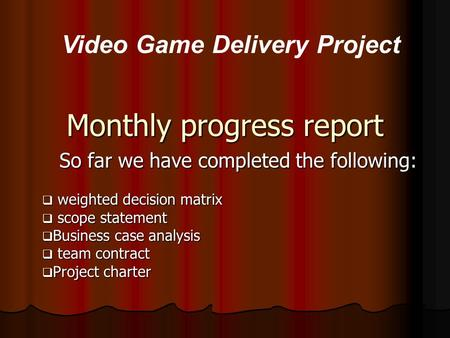 Monthly progress report So far we have completed the following:  weighted decision matrix  scope statement  Business case analysis  team contract 