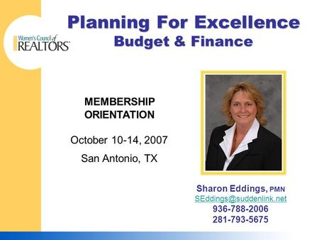 Planning For Excellence Budget & Finance MEMBERSHIP ORIENTATION October 10-14, 2007 San Antonio, TX Sharon Eddings, PMN 936-788-2006.