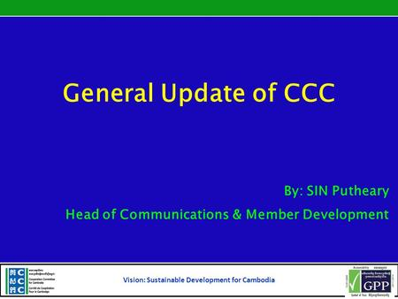 General Update of CCC By: SIN Putheary Head of Communications & Member Development Vision: Sustainable Development for Cambodia 1.