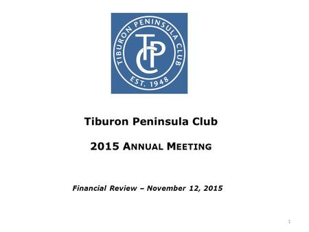 Tiburon Peninsula Club 2015 A NNUAL M EETING Financial Review – November 12, 2015 1.