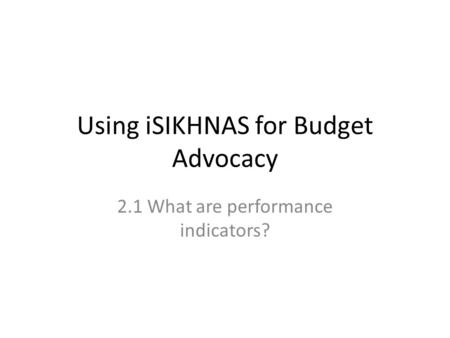 Using iSIKHNAS for Budget Advocacy 2.1 What are performance indicators?