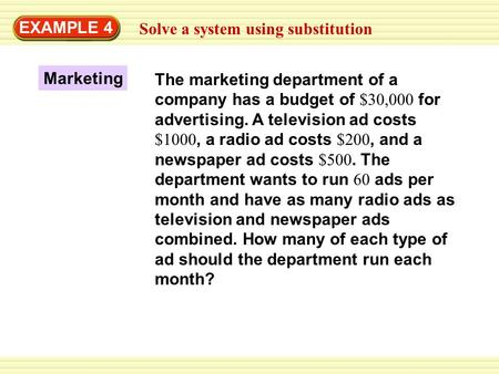 EXAMPLE 4 Solve a system using substitution Marketing The marketing department of a company has a budget of $30,000 for advertising. A television ad costs.