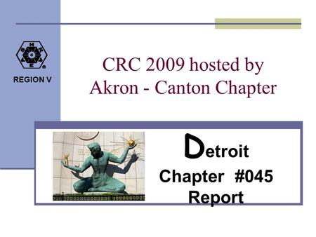 REGION V CRC 2009 hosted by Akron - Canton Chapter D etroit Chapter #045 Report.